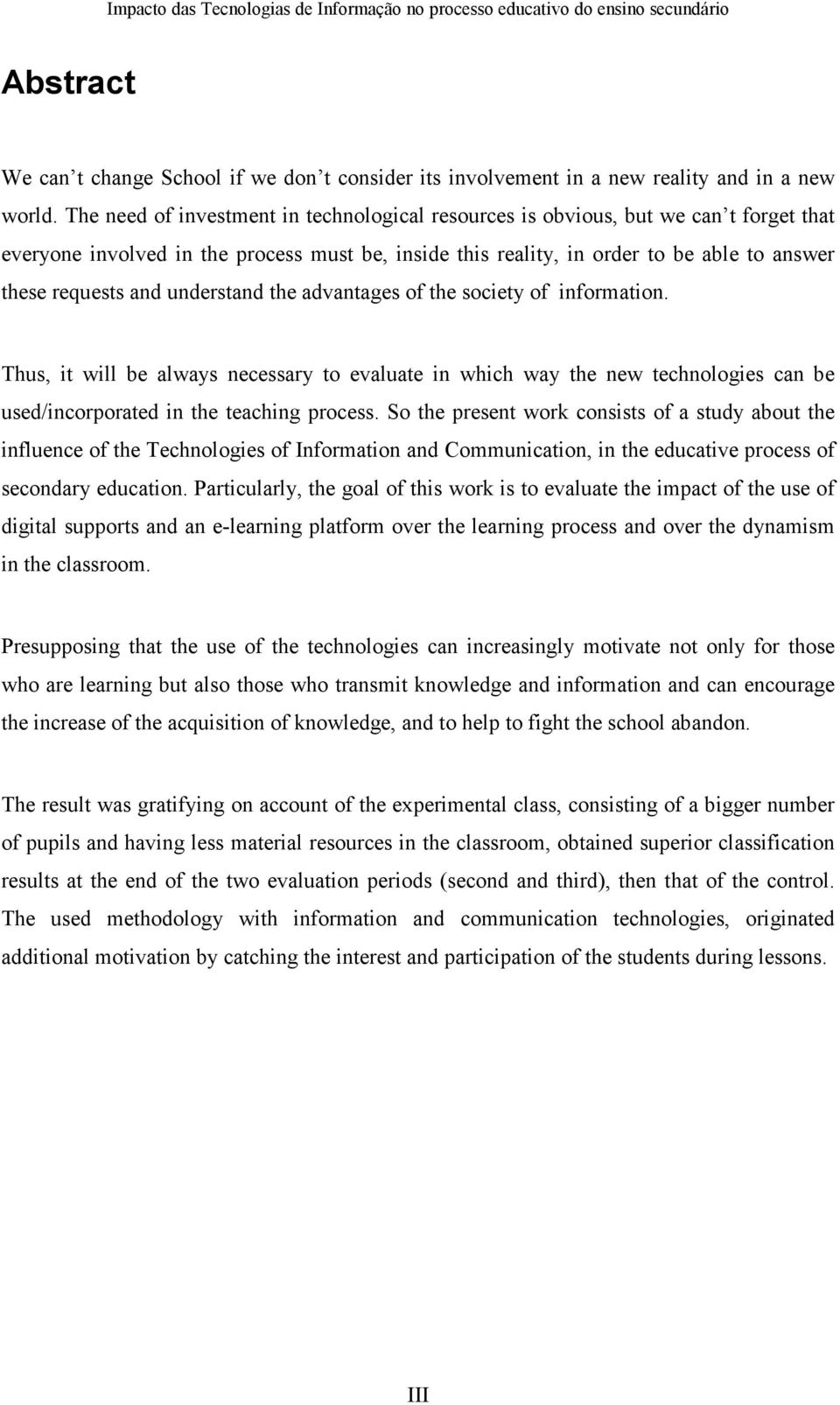 understand the advantages of the society of information. Thus, it will be always necessary to evaluate in which way the new technologies can be used/incorporated in the teaching process.