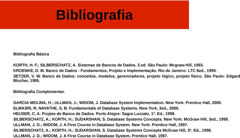 GARCIA-MOLINA, H.; ULLMAN, J.; WIDOM, J. Database System Implementation. New York: Prentice Hall, 2000. ELMASRI, R; NAVATHE, S. B. Fundamentals of Database Systems. New York, 3ed., 2000. HEUSER, C. A.
