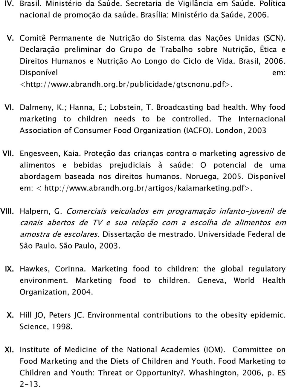 pdf>. VI. Dalmeny, K.; Hanna, E.; Lobstein, T. Broadcasting bad health. Why food marketing to children needs to be controlled. The Internacional Association of Consumer Food Organization (IACFO).