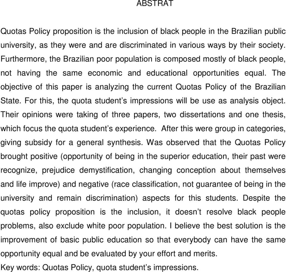The objective of this paper is analyzing the current Quotas Policy of the Brazilian State. For this, the quota student s impressions will be use as analysis object.