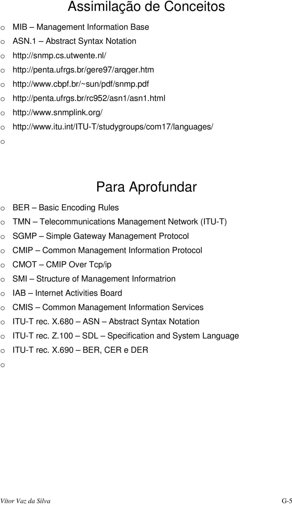 int/itu-t/studygroups/com17/languages/ o Para Aprofundar o BER Basic Encoding Rules o TMN Telecommunications Management Network (ITU-T) o SGMP Simple Gateway Management Protocol o CMIP Common