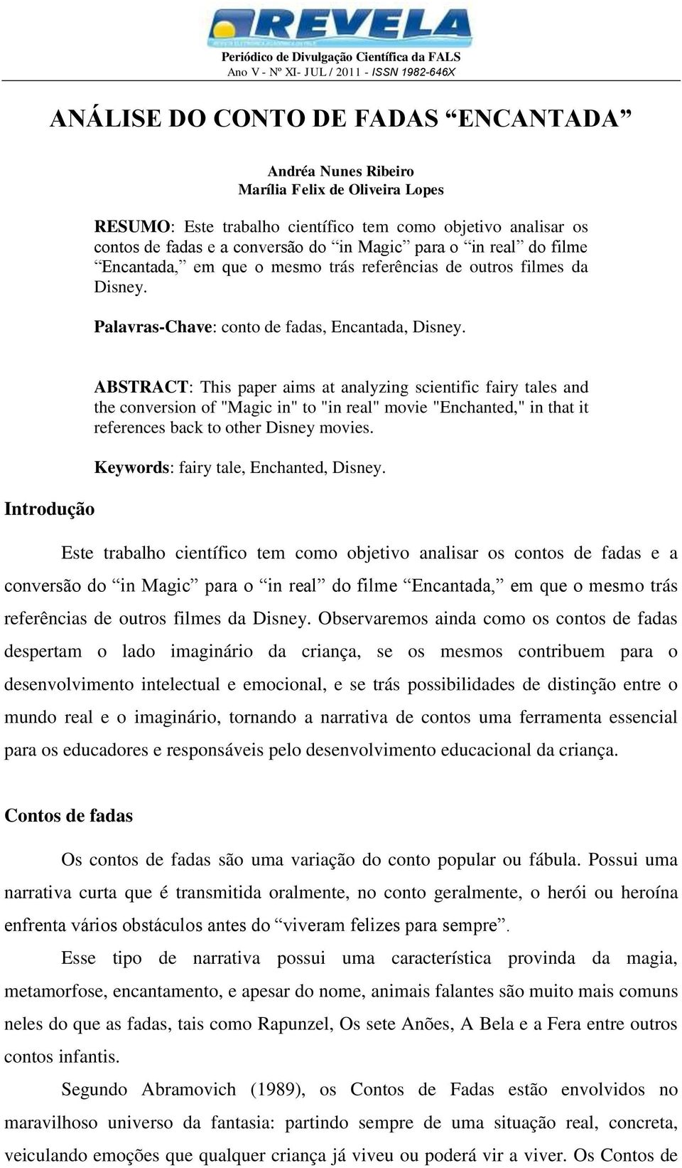 "Introdução ABSTRACT: This paper aims at analyzing scientific fairy tales and the conversion of ""Magic in"" to ""in real"" movie ""Enchanted,"" in that it references back to other Disney movies."