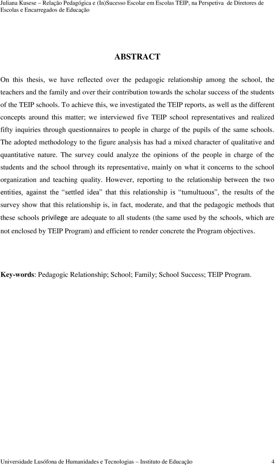 To achieve this, we investigated the TEIP reports, as well as the different concepts around this matter; we interviewed five TEIP school representatives and realized fifty inquiries through