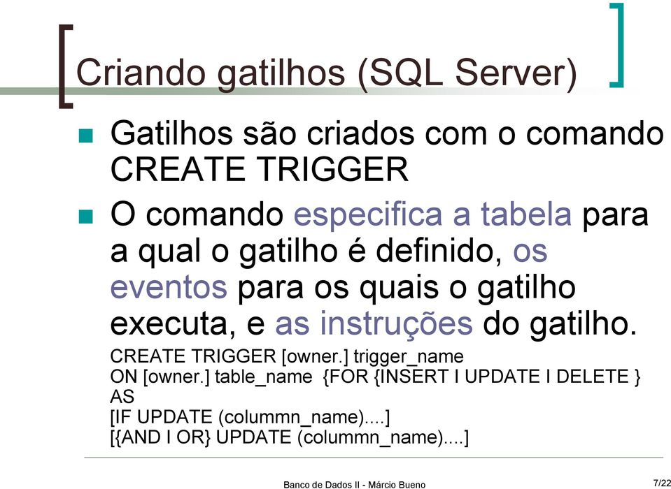 executa, e as instruções do gatilho. CREATE TRIGGER [owner.] trigger_name ON [owner.