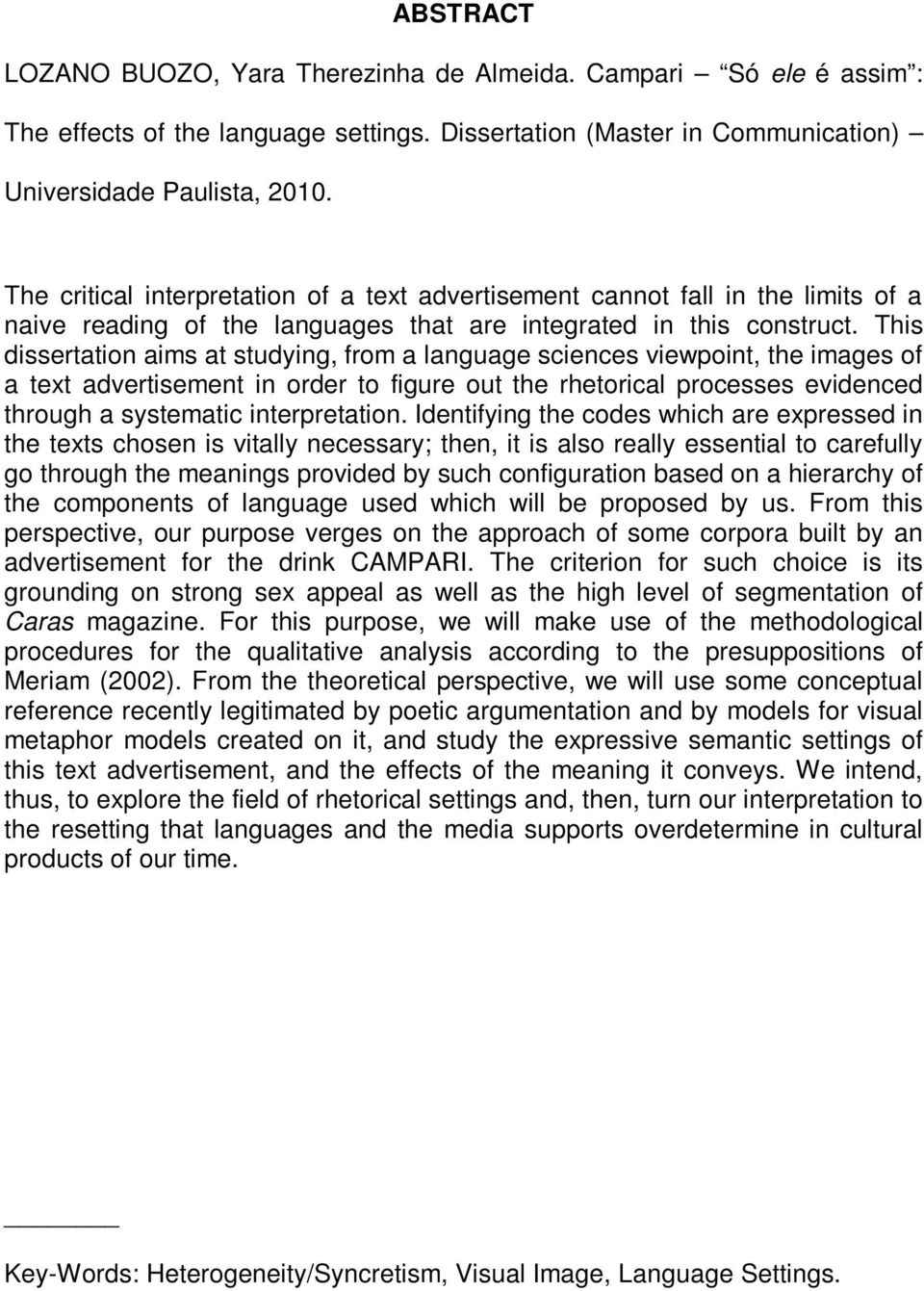 This dissertation aims at studying, from a language sciences viewpoint, the images of a text advertisement in order to figure out the rhetorical processes evidenced through a systematic