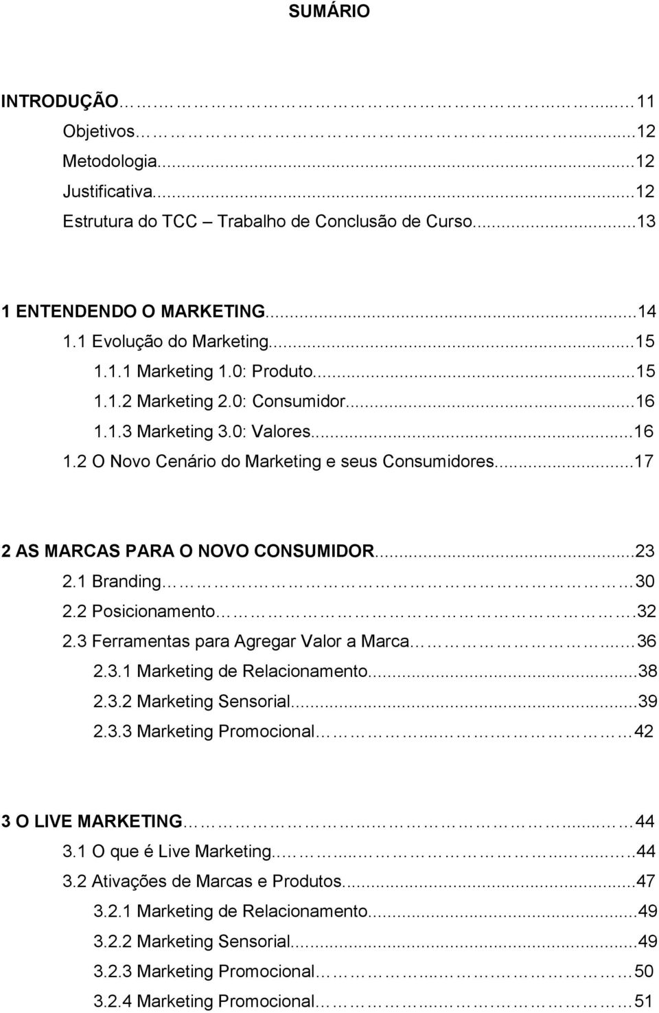 1 Branding. 30 2.2 Posicionamento.32 2.3 Ferramentas para Agregar Valor a Marca... 36 2.3.1 Marketing de Relacionamento...38 2.3.2 Marketing Sensorial...39 2.3.3 Marketing Promocional.