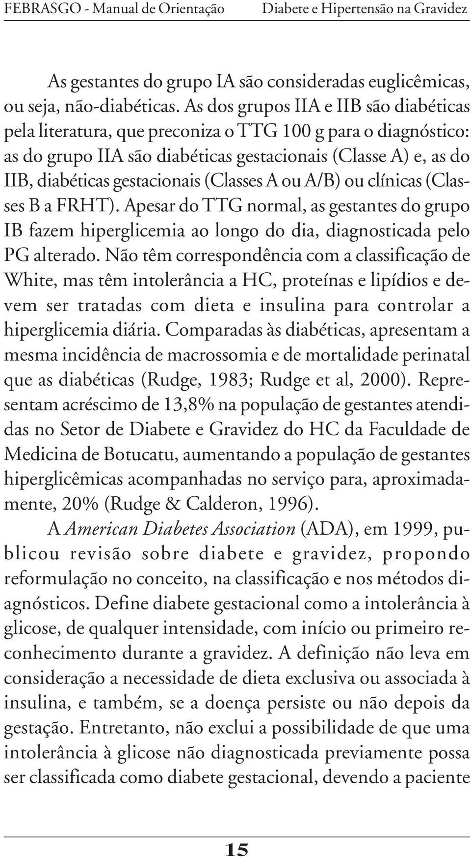 (Classes A ou A/B) ou clínicas (Classes B a FRHT). Apesar do TTG normal, as gestantes do grupo IB fazem hiperglicemia ao longo do dia, diagnosticada pelo PG alterado.