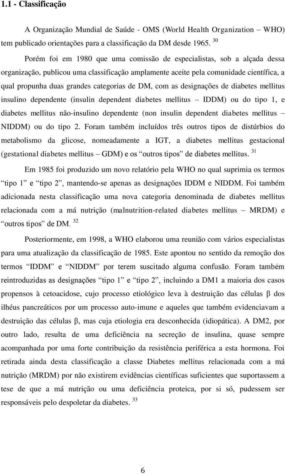 categorias de DM, com as designações de diabetes mellitus insulino dependente (insulin dependent diabetes mellitus IDDM) ou do tipo 1, e diabetes mellitus não-insulino dependente (non insulin