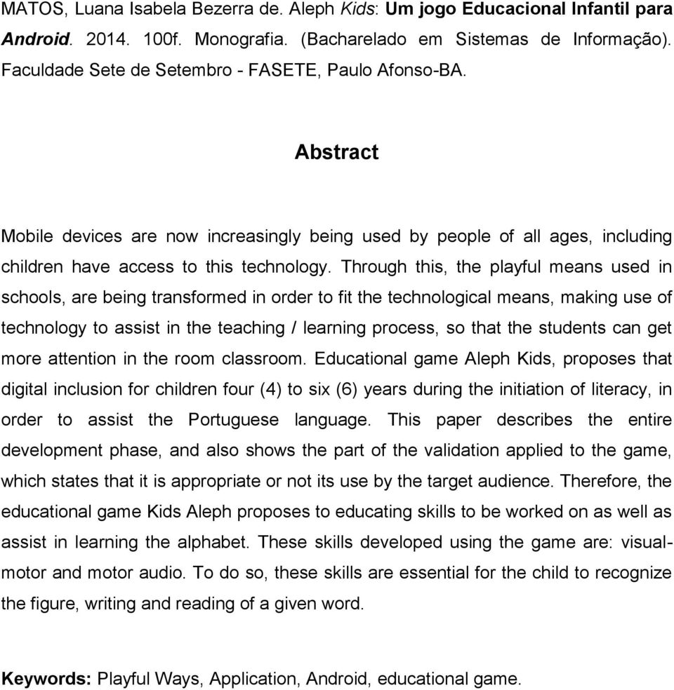 Through this, the playful means used in schools, are being transformed in order to fit the technological means, making use of technology to assist in the teaching / learning process, so that the