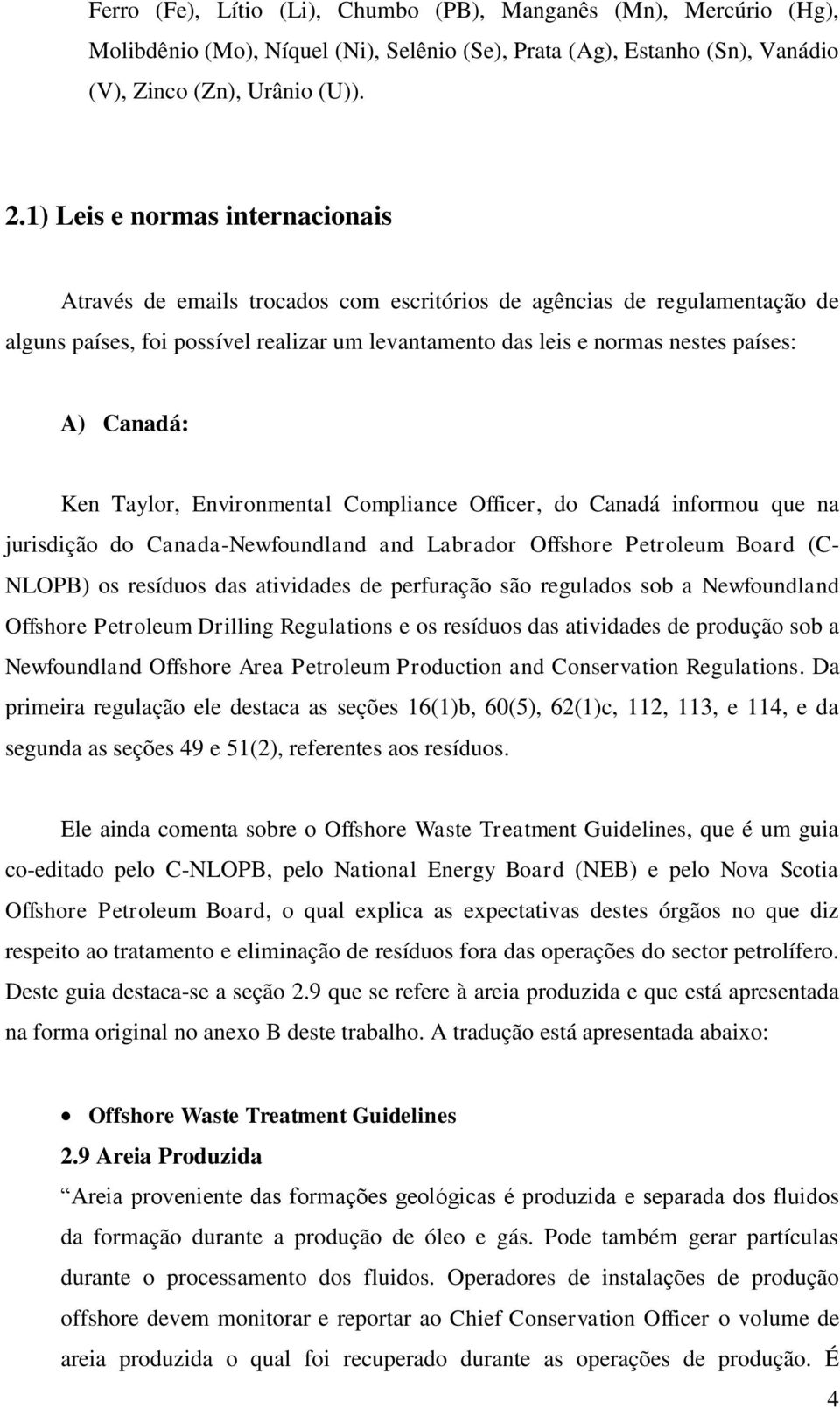 Canadá: Ken Taylor, Environmental Compliance Officer, do Canadá informou que na jurisdição do Canada-Newfoundland and Labrador Offshore Petroleum Board (C- NLOPB) os resíduos das atividades de