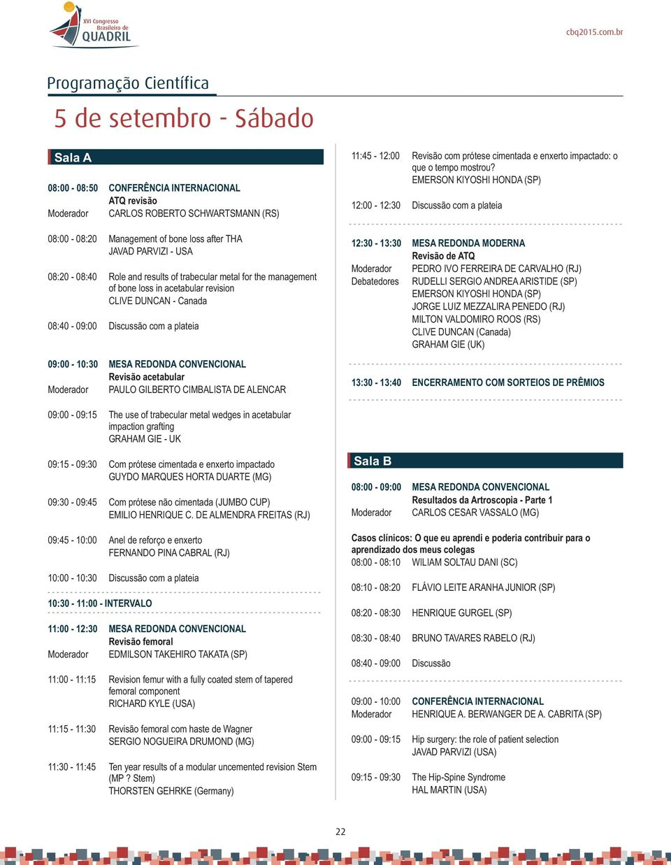 08:0-08:40 Role and results of trabecular metal for the management of bone loss in acetabular revision CLIVE DUNCAN - Canada 08:40-09:00 Discussão com a plateia 09:00-10:30 MESA REDONDA CONVENCIONAL
