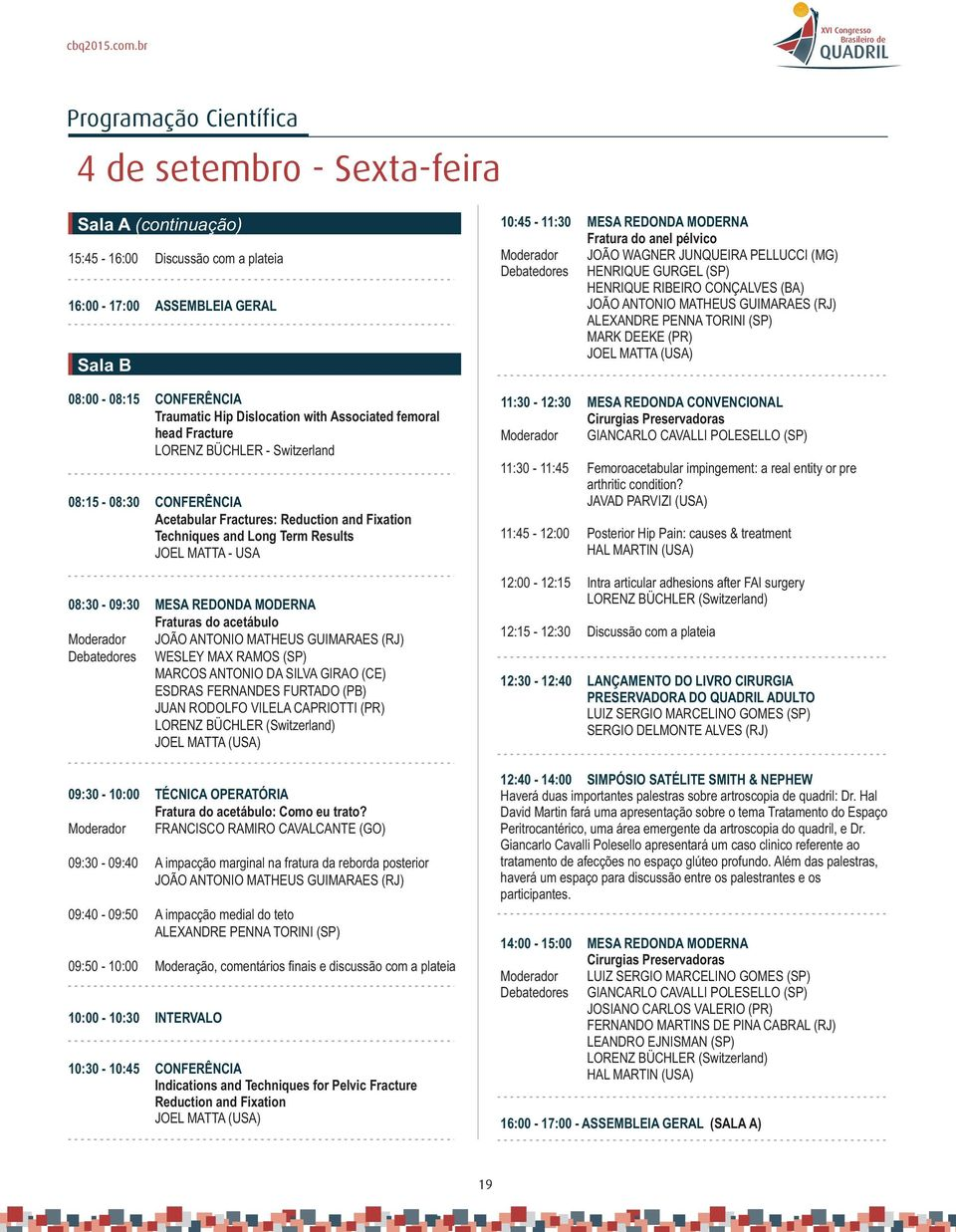 Associated femoral head Fracture LORENZ BÜCHLER - Switzerland 08:15-08:30 CONFERÊNCIA Acetabular Fractures: Reduction and Fixation Techniques and Long Term Results JOEL MATTA - USA 08:30-09:30 MESA