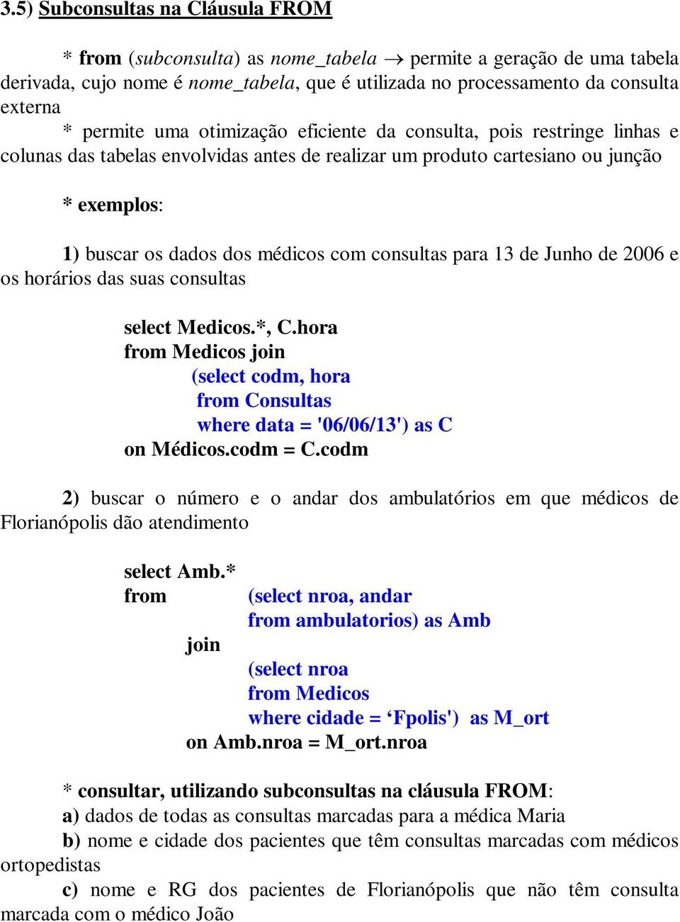 consultas para 13 de Junho de 2006 e os horários das suas consultas select Medicos.*, C.hora from Medicos join (select codm, hora from Consultas where data = '06/06/13') as C on Médicos.codm = C.