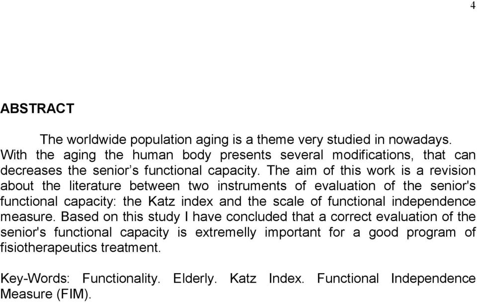 The aim of this work is a revision about the literature between two instruments of evaluation of the senior's functional capacity: the Katz index and the scale of