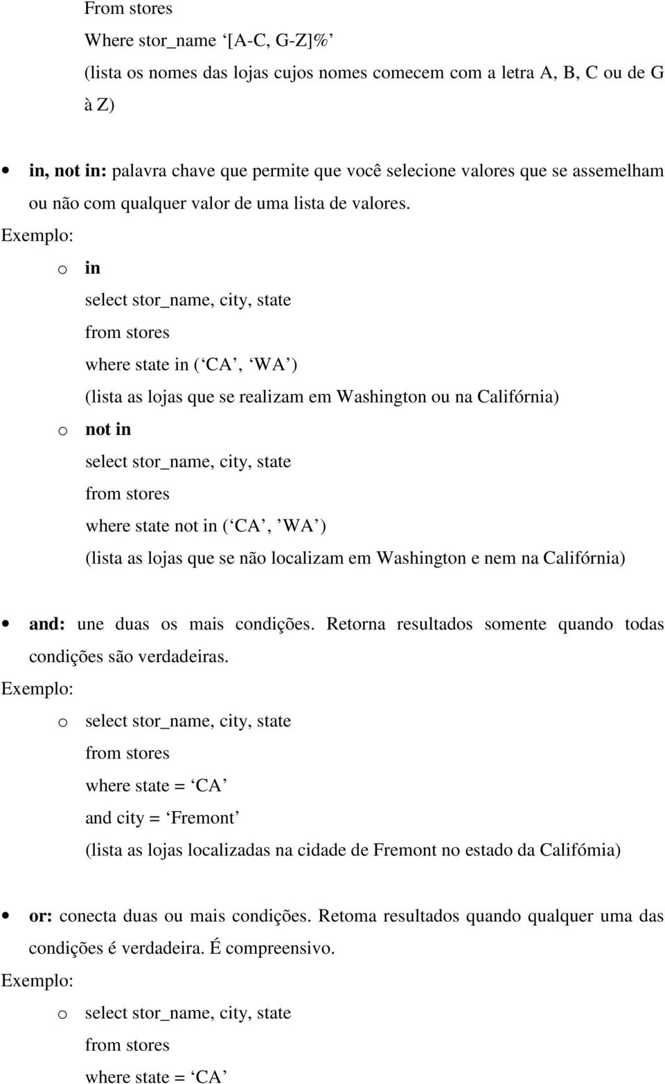 o in select stor_name, city, state where state in ( CA, WA ) (lista as lojas que se realizam em Washington ou na Califórnia) o not in select stor_name, city, state where state not in ( CA, WA )