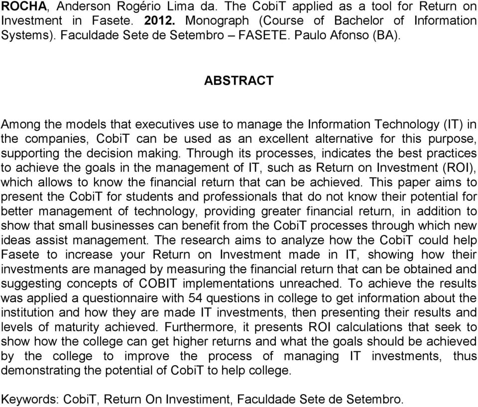 ABSTRACT Among the models that executives use to manage the Information Technology (IT) in the companies, CobiT can be used as an excellent alternative for this purpose, supporting the decision