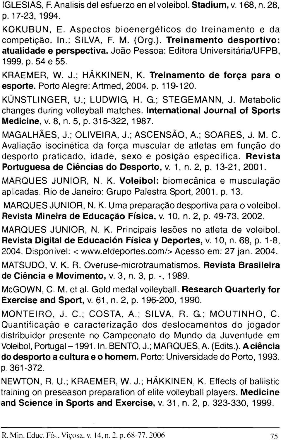 Porto Alegre: Artmed, 2004. p. 119-120. KÜNSTLlNGER, U.; LUDWIG, H. G.; STEGEMAI\IN, J. Metabolic changes during volleyball matches. International Journal of Sports Medicine, v. 8, n. 5, p.