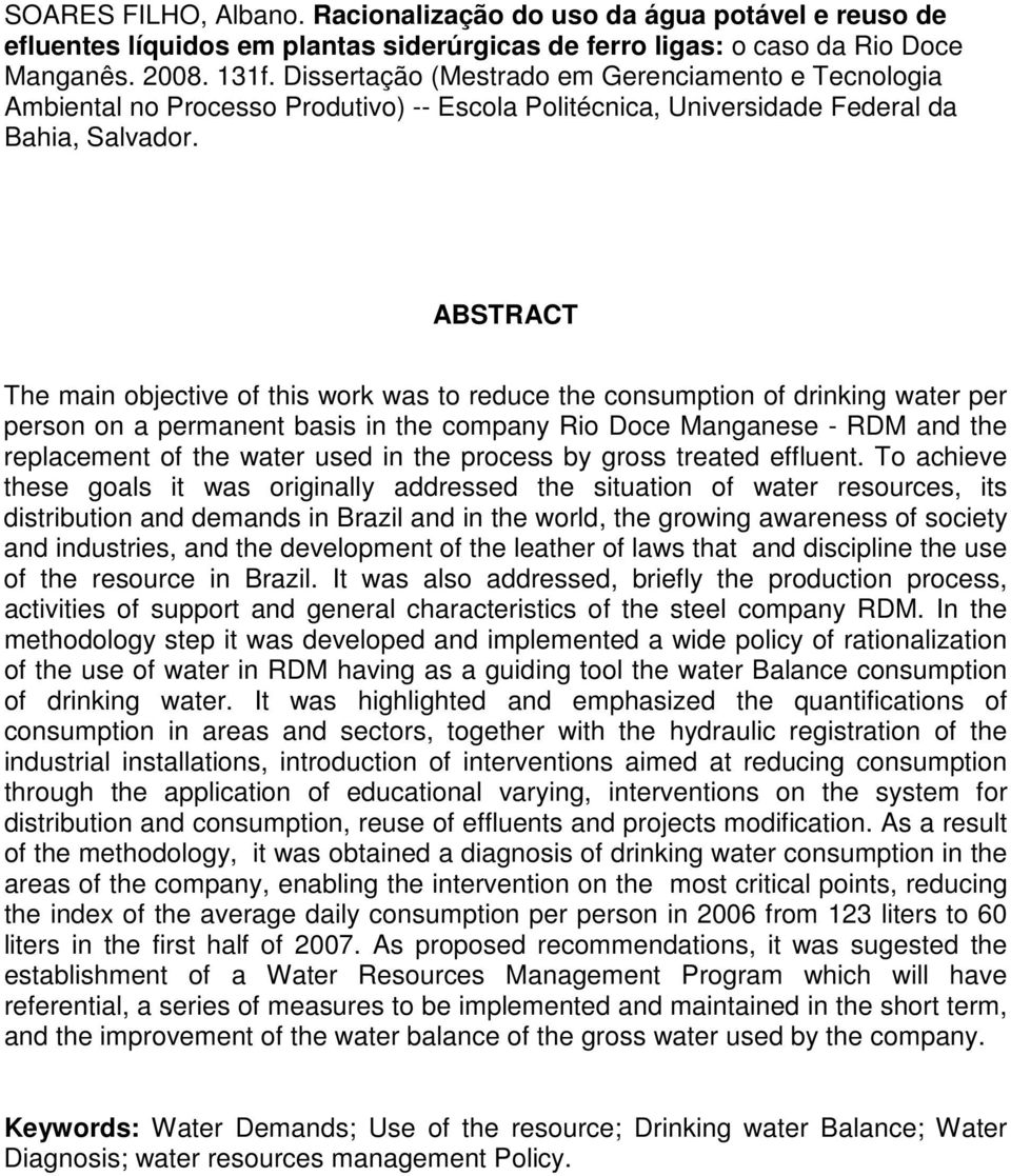 ABSTRACT The main objective of this work was to reduce the consumption of drinking water per person on a permanent basis in the company Rio Doce Manganese - RDM and the replacement of the water used
