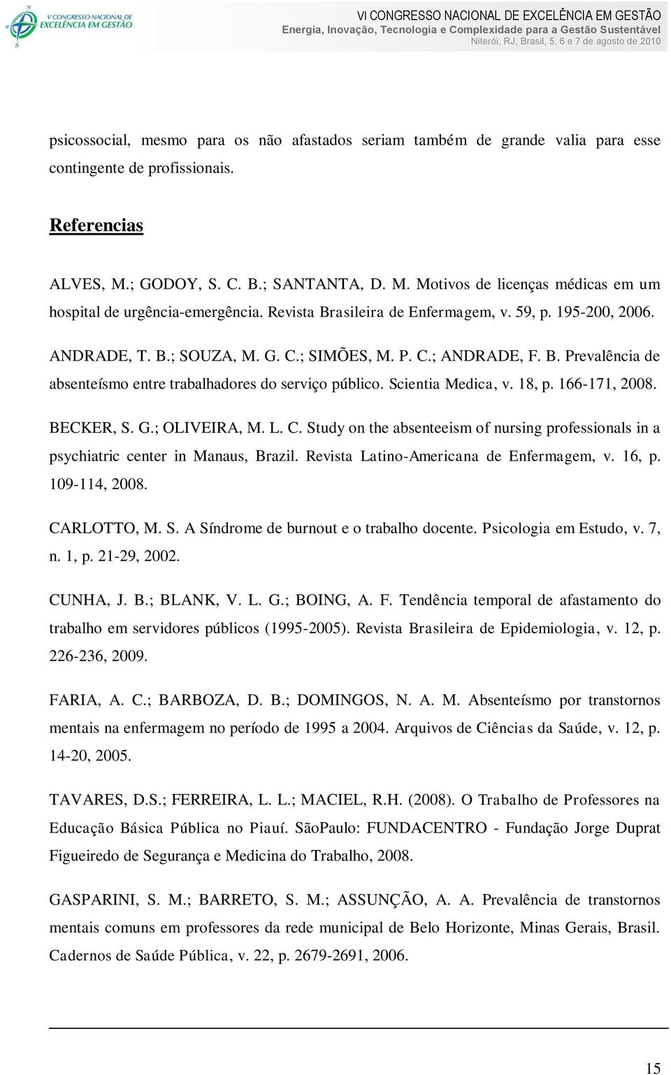 Scientia Medica, v. 18, p. 166-171, 2008. BECKER, S. G.; OLIVEIRA, M. L. C. Study on the absenteeism of nursing professionals in a psychiatric center in Manaus, Brazil.