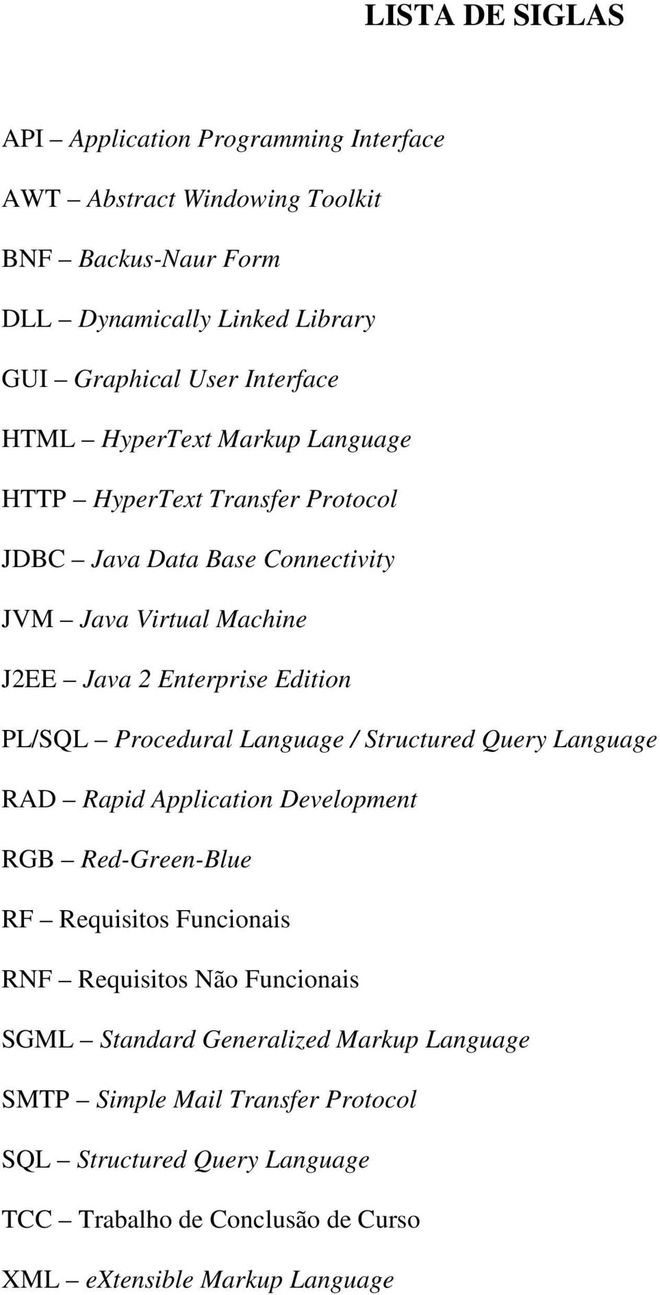 PL/SQL Procedural Language / Structured Query Language RAD Rapid Application Development RGB Red-Green-Blue RF Requisitos Funcionais RNF Requisitos Não Funcionais