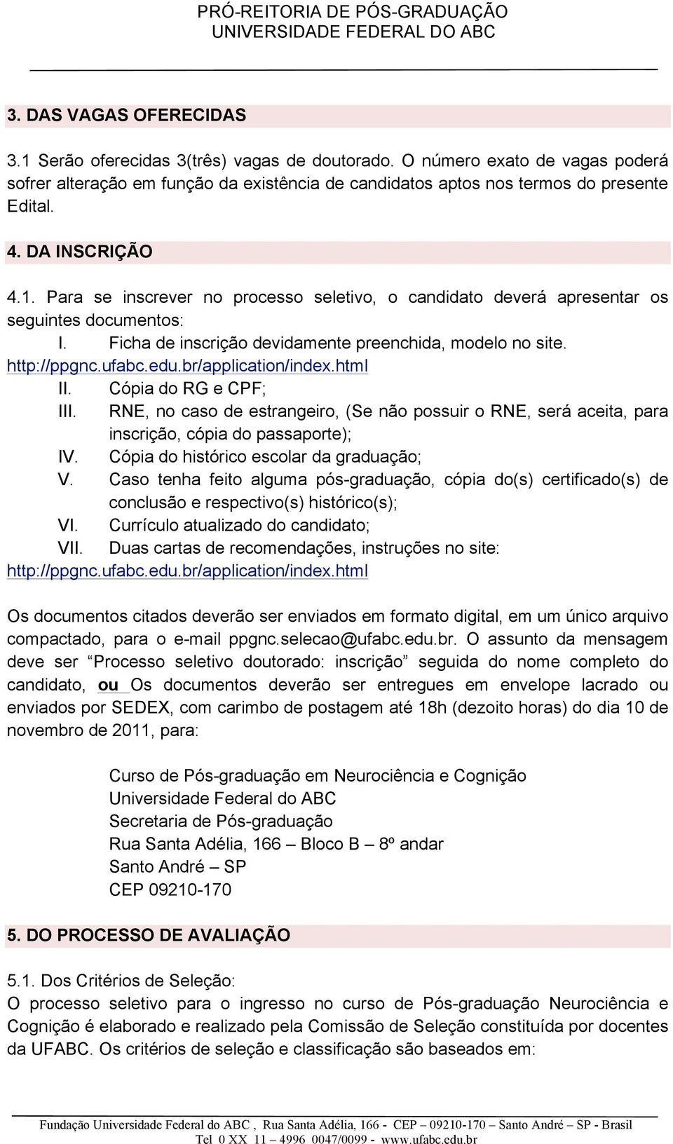 br/application/index.html II. Cópia do RG e CPF; III. RNE, no caso de estrangeiro, (Se não possuir o RNE, será aceita, para inscrição, cópia do passaporte); IV.
