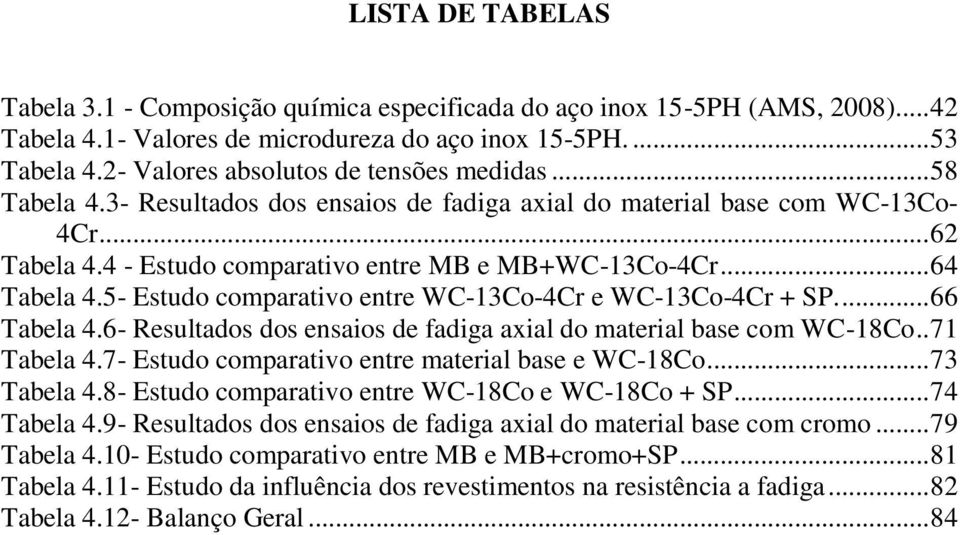 .. 64 Tabela 4.5- Estudo comparativo entre WC-13Co-4Cr e WC-13Co-4Cr + SP.... 66 Tabela 4.6- Resultados dos ensaios de fadiga axial do material base com WC-18Co.. 71 Tabela 4.