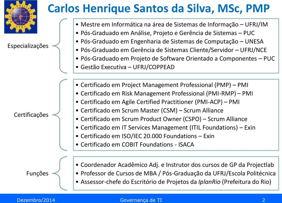 Executiva UFRJ/COPPEAD Certificado em Project Management Professional (PMP) PMI Certificado em Risk Management Professional (PMI-RMP) PMI Certificado em Agile Certified Practitioner (PMI-ACP) PMI