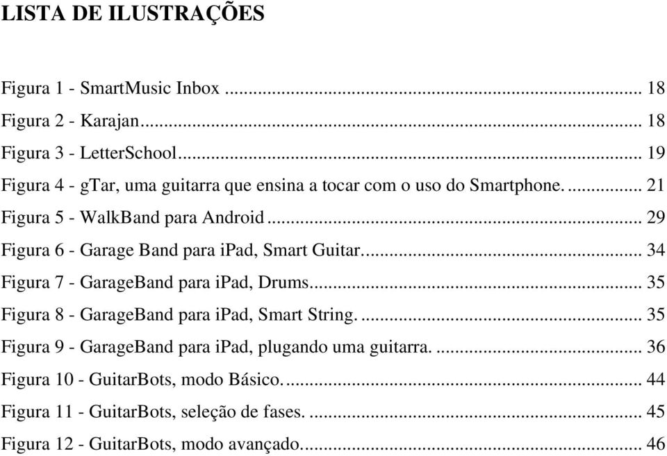 .. 29 Figura 6 - Garage Band para ipad, Smart Guitar.... 34 Figura 7 - GarageBand para ipad, Drums.