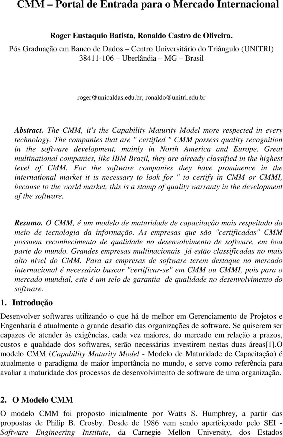 The CMM, it's the Capability Maturity Model more respected in every technology.