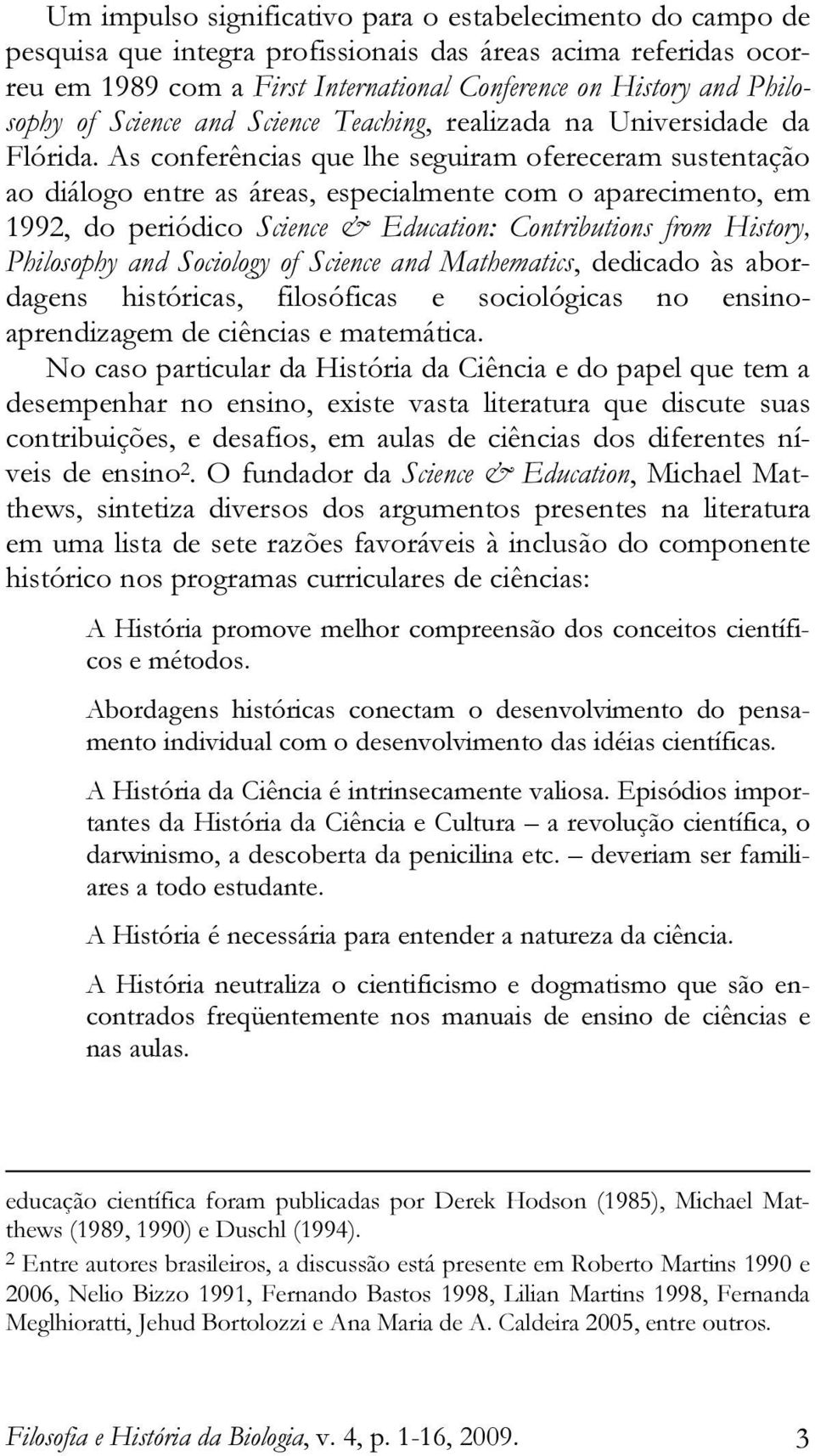 As conferências que lhe seguiram ofereceram sustentação ao diálogo entre as áreas, especialmente com o aparecimento, em 1992, do periódico Science & Education: Contributions from History, Philosophy