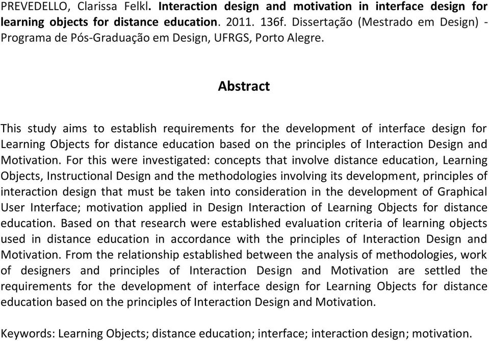Abstract This study aims to establish requirements for the development of interface design for Learning Objects for distance education based on the principles of Interaction Design and Motivation.