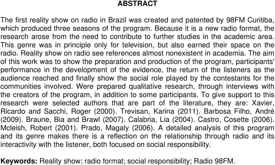 This genre was in principle only for television, but also earned their space on the radio. Reality show on radio see references almost nonexistent in academia.