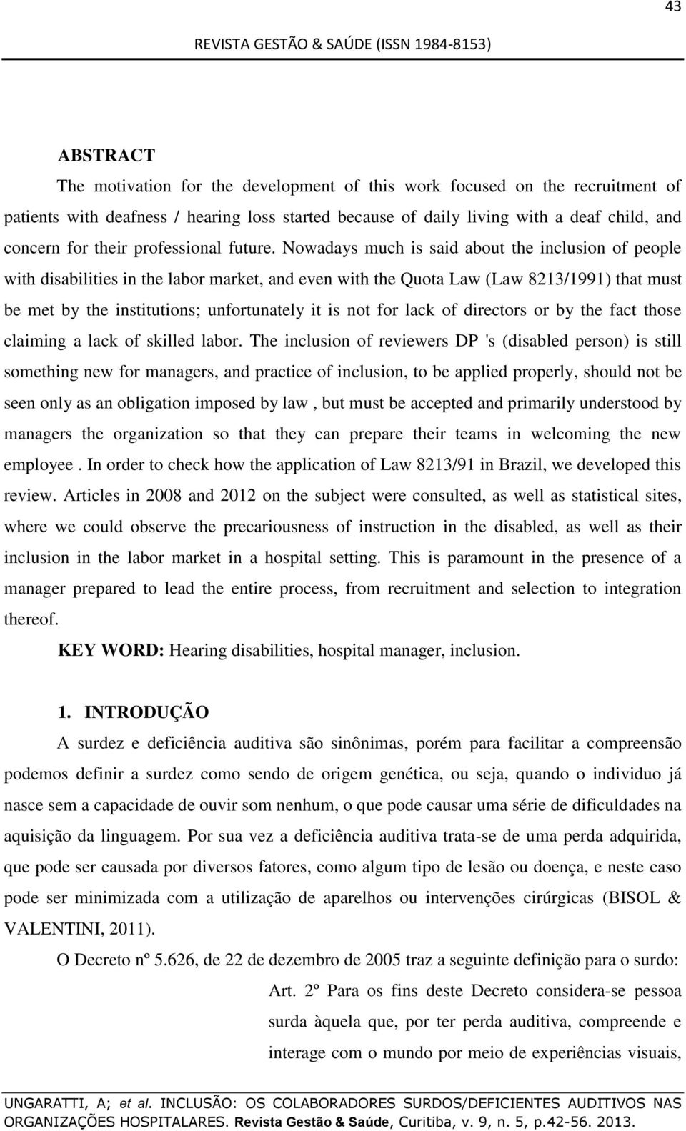 Nowadays much is said about the inclusion of people with disabilities in the labor market, and even with the Quota Law (Law 8213/1991) that must be met by the institutions; unfortunately it is not