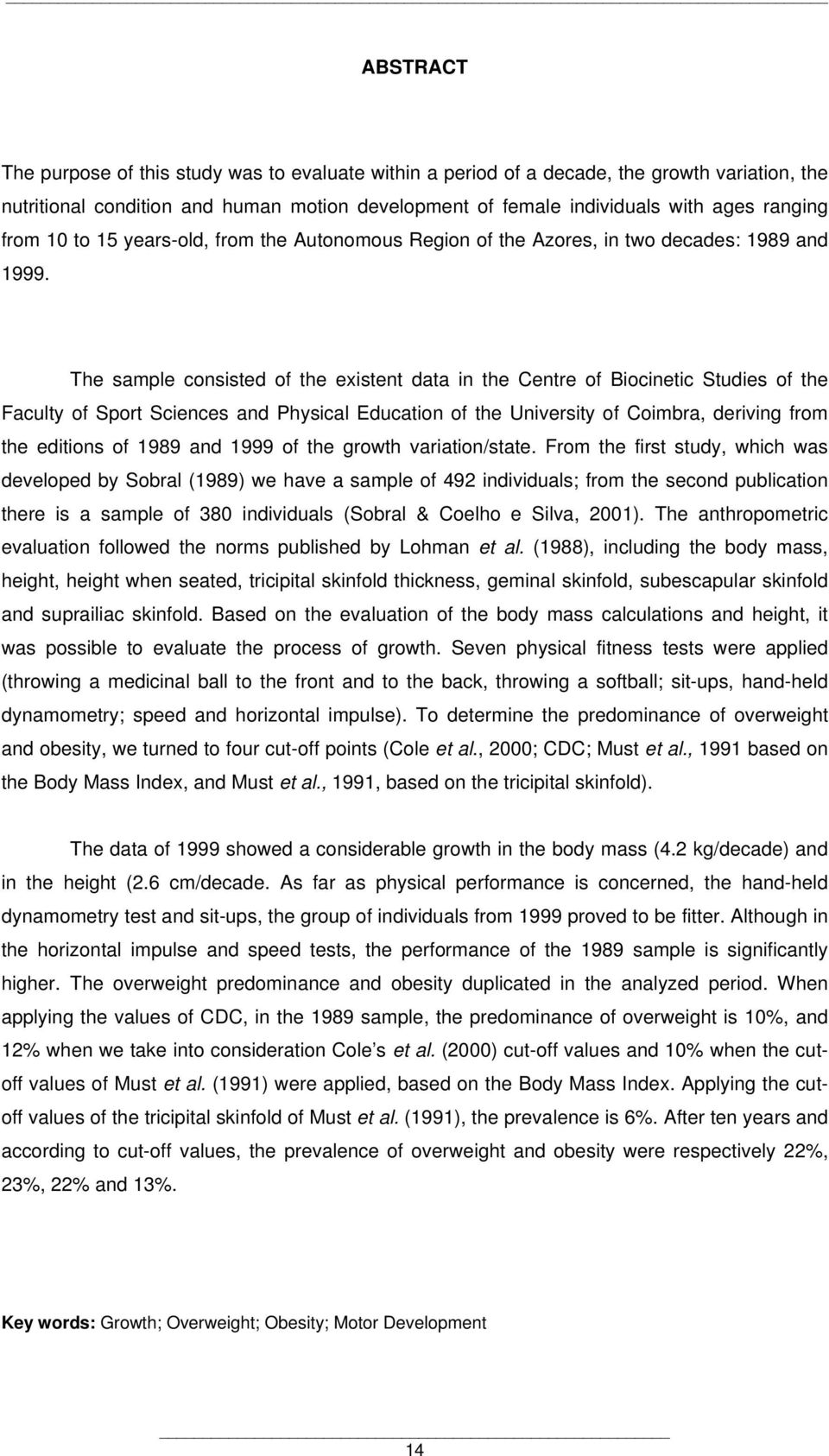 The sample consisted of the existent data in the Centre of Biocinetic Studies of the Faculty of Sport Sciences and Physical Education of the University of Coimbra, deriving from the editions of 1989