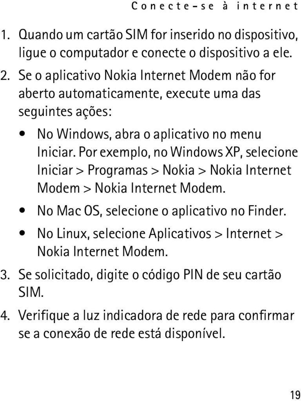 Por exemplo, no Windows XP, selecione Iniciar > Programas > Nokia > Nokia Internet Modem > Nokia Internet Modem. No Mac OS, selecione o aplicativo no Finder.