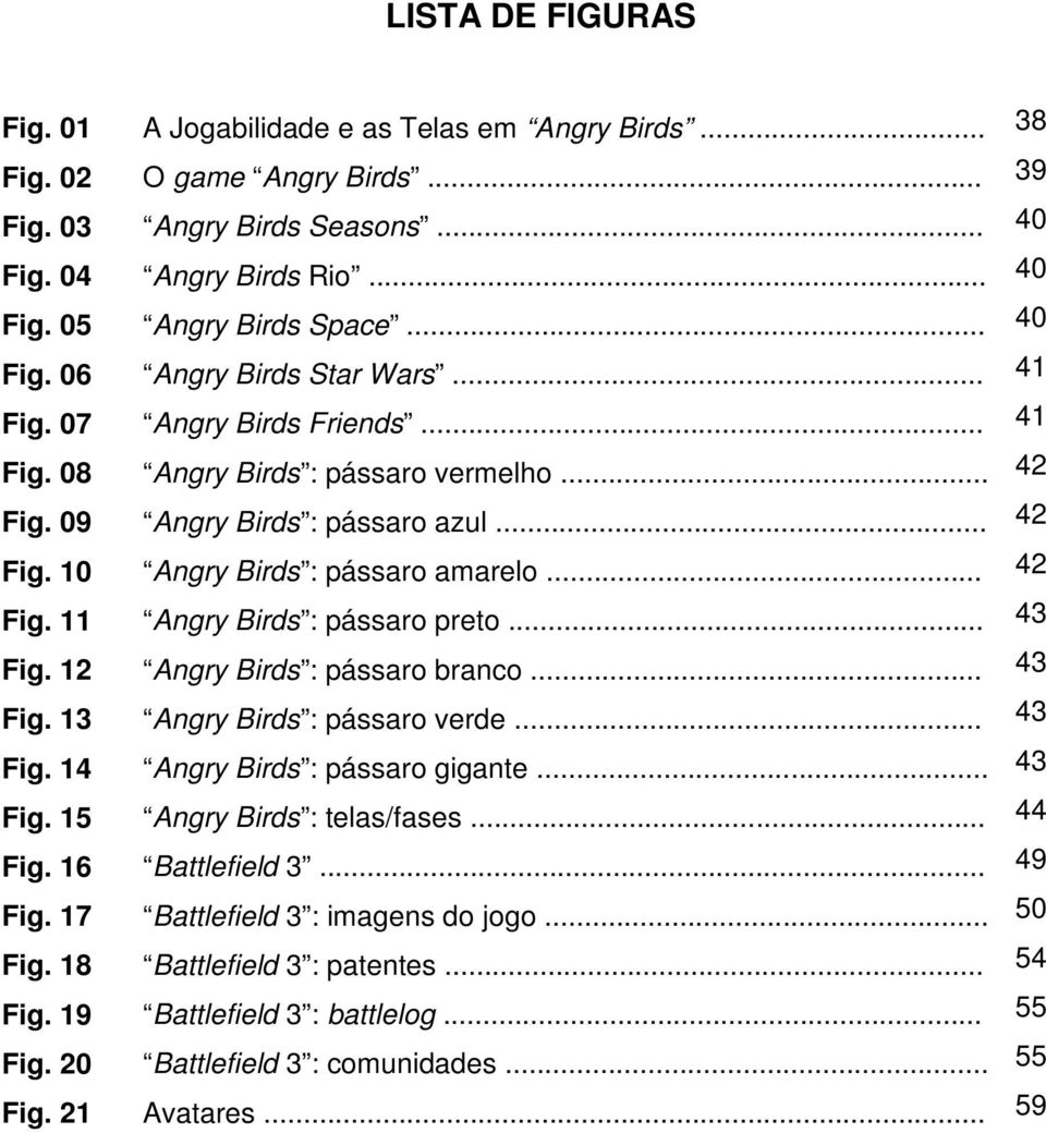 .. 42 Fig. 11 Angry Birds : pássaro preto... 43 Fig. 12 Angry Birds : pássaro branco... 43 Fig. 13 Angry Birds : pássaro verde... 43 Fig. 14 Angry Birds : pássaro gigante... 43 Fig. 15 Angry Birds : telas/fases.