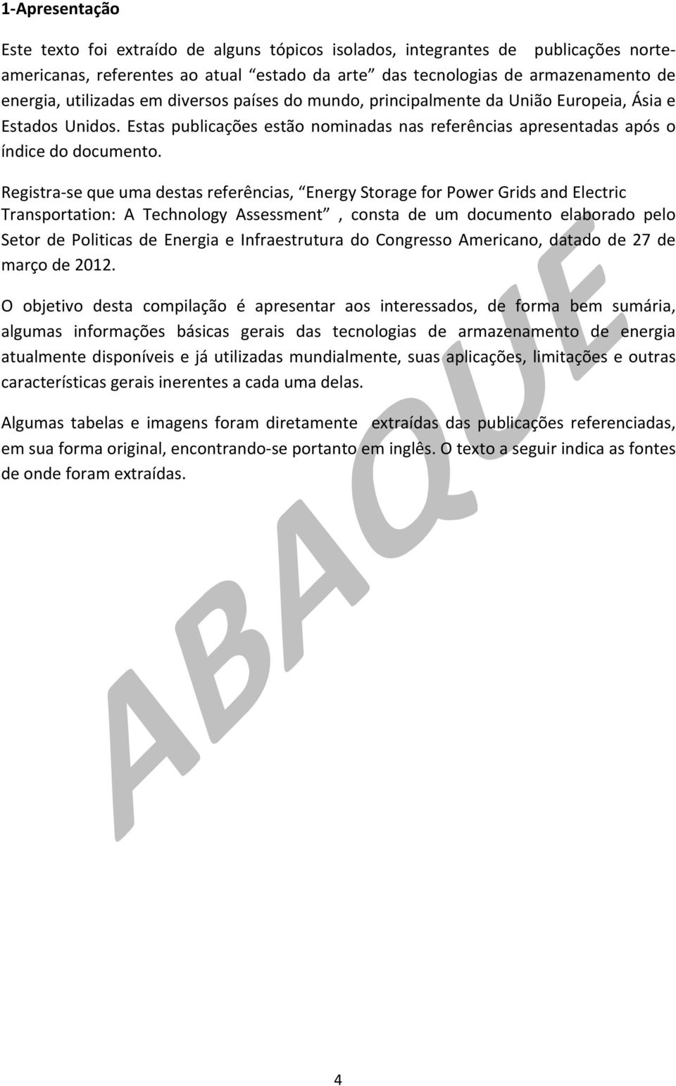 Registra- se que uma destas referências, Energy Storage for Power Grids and Electric Transportation: A Technology Assessment, consta de um documento elaborado pelo Setor de Politicas de Energia e