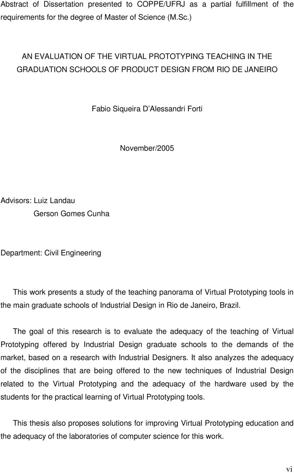 ) AN EVALUATION OF THE VIRTUAL PROTOTYPING TEACHING IN THE GRADUATION SCHOOLS OF PRODUCT DESIGN FROM RIO DE JANEIRO Fabio Siqueira D Alessandri Forti November/2005 Advisors: Luiz Landau Gerson Gomes