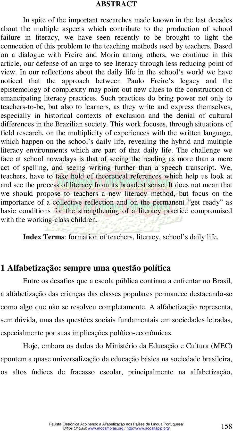 Based on a dialogue with Freire and Morin among others, we continue in this article, our defense of an urge to see literacy through less reducing point of view.