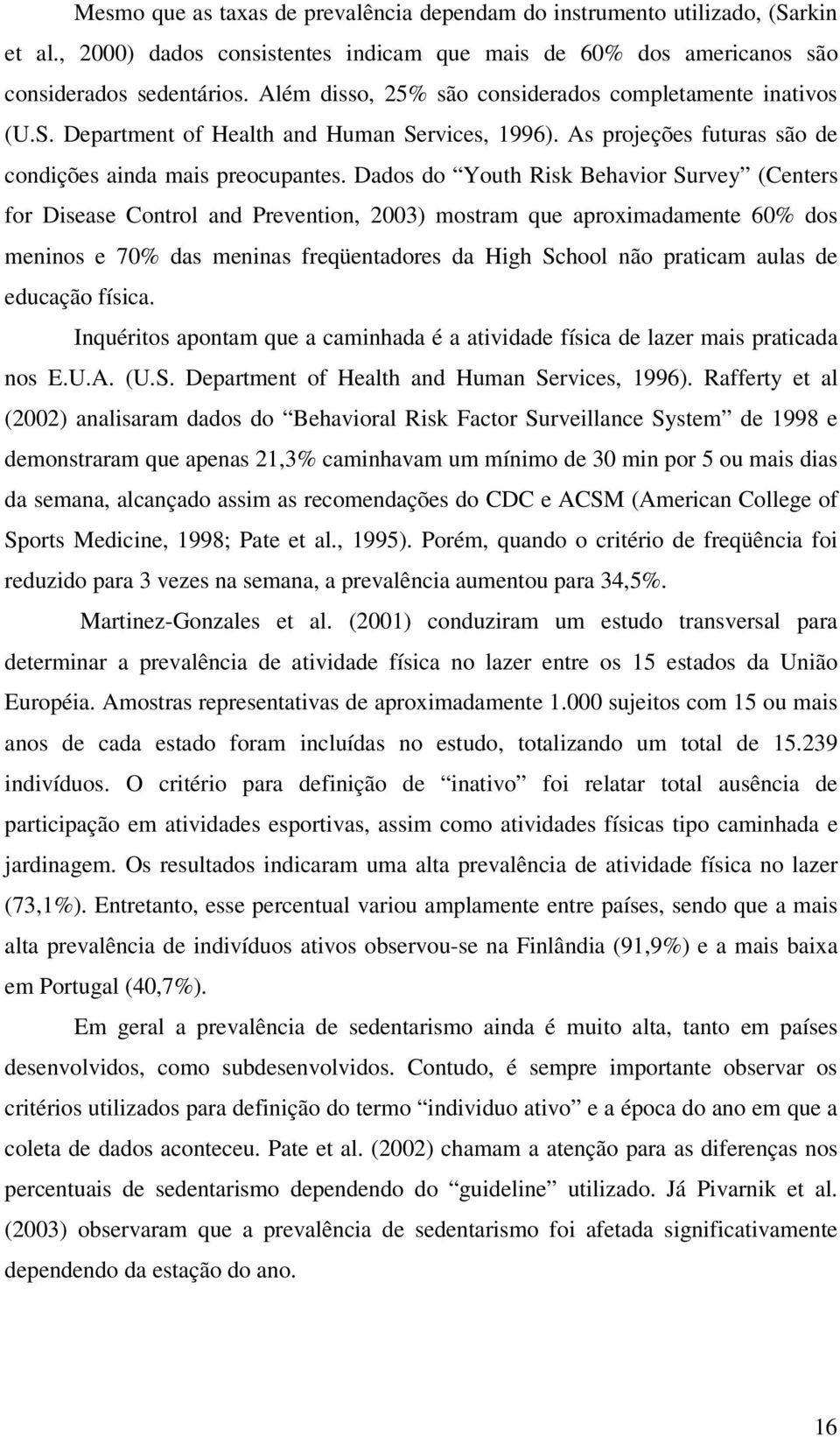 Dados do Youth Risk Behavior Survey (Centers for Disease Control and Prevention, 2003) mostram que aproximadamente 60% dos meninos e 70% das meninas freqüentadores da High School não praticam aulas