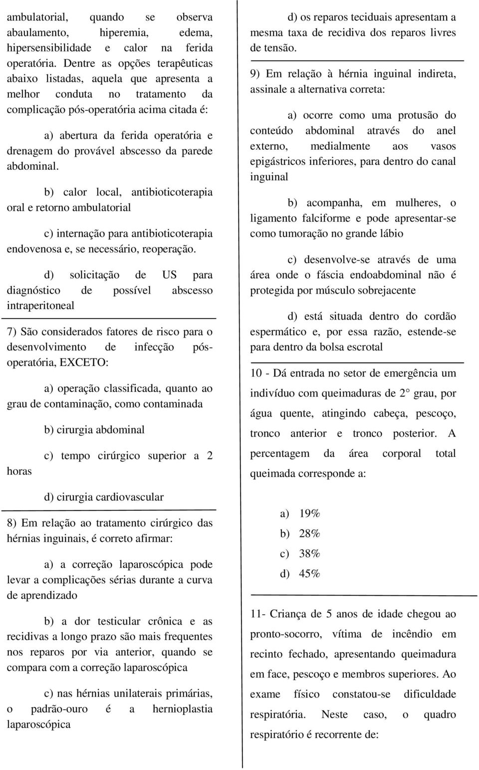 provável abscesso da parede abdominal. b) calor local, antibioticoterapia oral e retorno ambulatorial c) internação para antibioticoterapia endovenosa e, se necessário, reoperação.