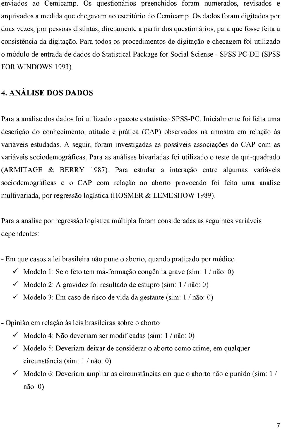 Para todos os procedimentos de digitação e checagem foi utilizado o módulo de entrada de dados do Statistical Package for Social Sciense - SPSS PC-DE (SPSS FOR WINDOWS 1993). 4.