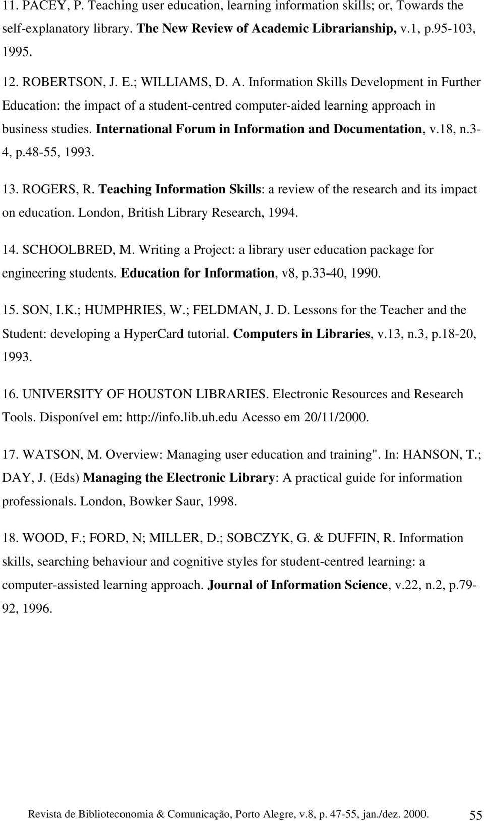 International Forum in Information and Documentation, v.18, n.3-4, p.48-55, 1993. 13. ROGERS, R. Teaching Information Skills: a review of the research and its impact on education.