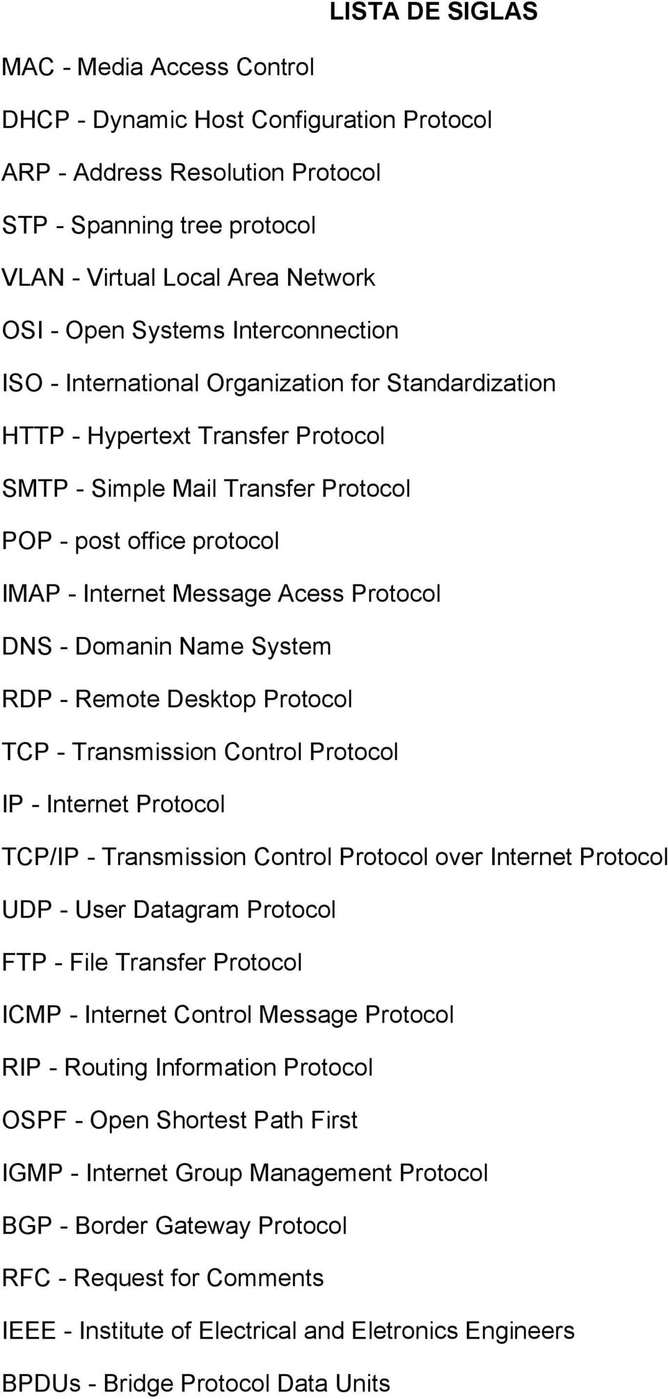 Acess Protocol DNS - Domanin Name System RDP - Remote Desktop Protocol TCP - Transmission Control Protocol IP - Internet Protocol TCP/IP - Transmission Control Protocol over Internet Protocol UDP -