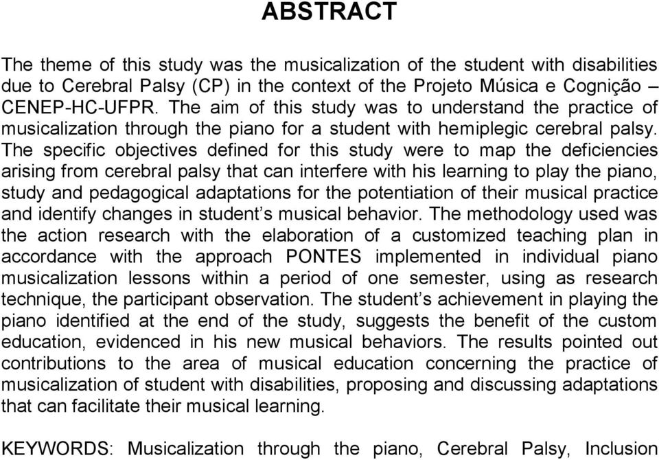 The specific objectives defined for this study were to map the deficiencies arising from cerebral palsy that can interfere with his learning to play the piano, study and pedagogical adaptations for
