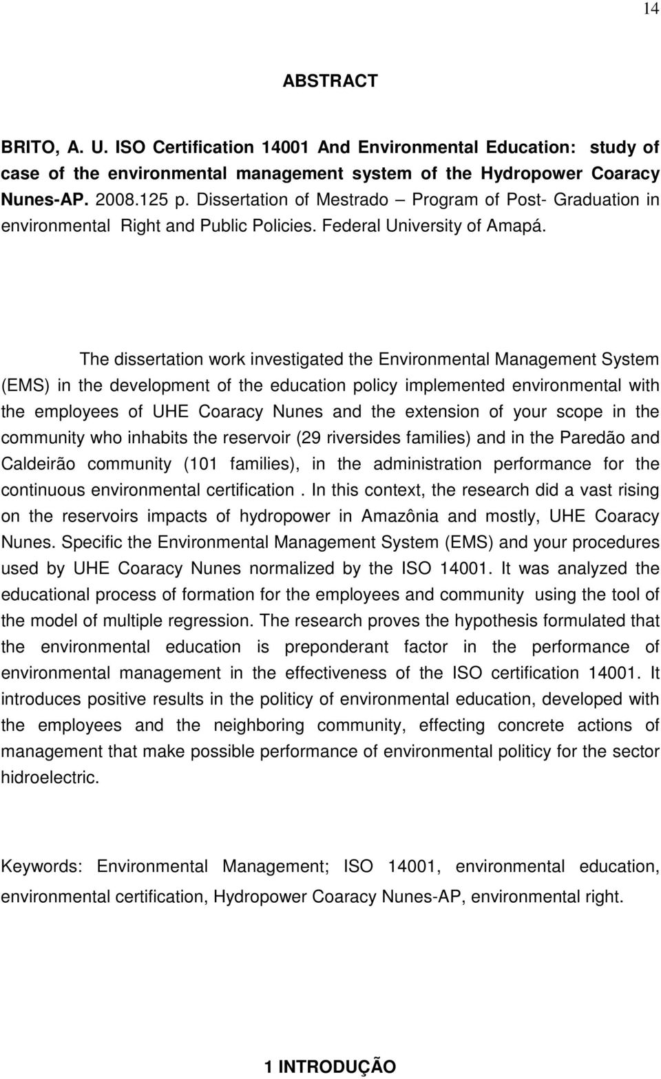 The dissertation work investigated the Environmental Management System (EMS) in the development of the education policy implemented environmental with the employees of UHE Coaracy Nunes and the