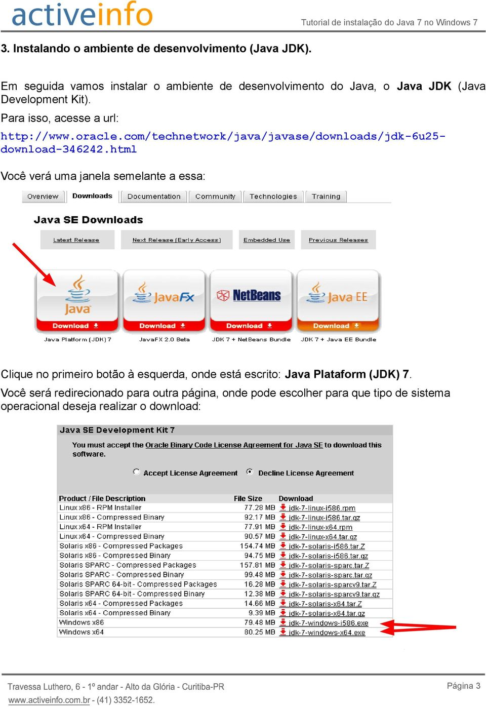 Kit). Para isso, acesse a url: http://www.oracle.com/technetwork/java/javase/downloads/jdk-6u25- download-346242.