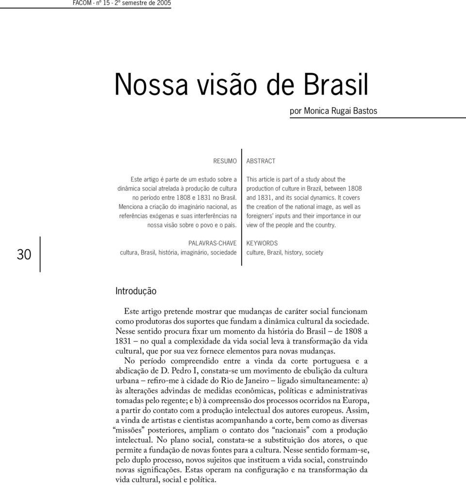 This article is part of a study about the production of culture in Brazil, between 1808 and 1831, and its social dynamics.