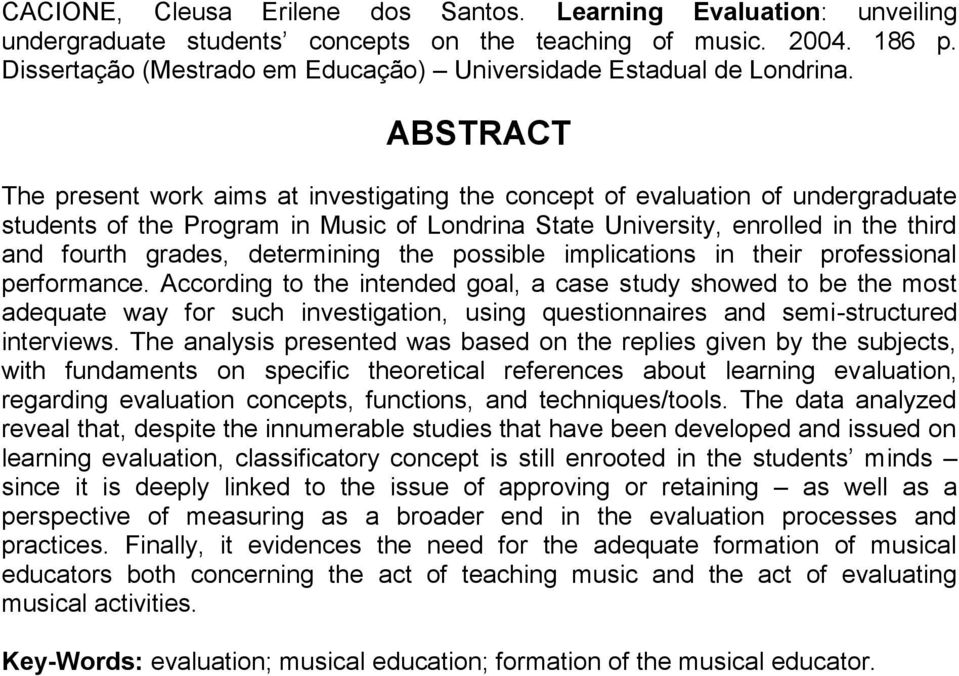 ABSTRACT The present work aims at investigating the concept of evaluation of undergraduate students of the Program in Music of Londrina State University, enrolled in the third and fourth grades,