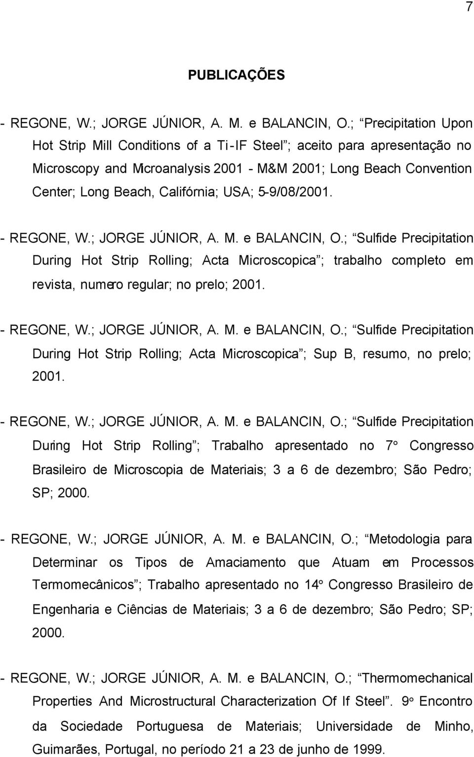 5-9/8/21. - REGONE, W.; JORGE JÚNIOR, A. M. e BALANCIN, O.; Sulfide Precipitation During Hot Strip Rolling; Acta Microscopica ; trabalho completo em revista, numero regular; no prelo; 21. - REGONE, W.; JORGE JÚNIOR, A. M. e BALANCIN, O.; Sulfide Precipitation During Hot Strip Rolling; Acta Microscopica ; Sup B, resumo, no prelo; 21.